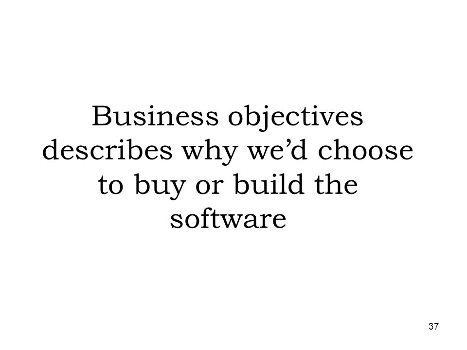 Business objectives describes why we'd choose to buy or build the software