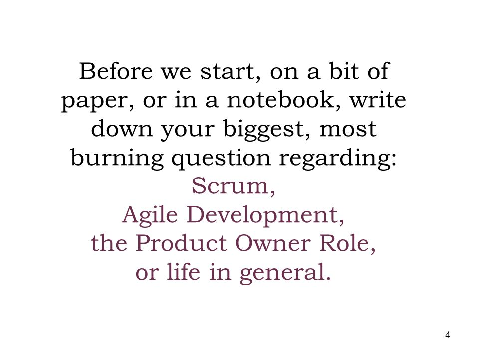 Before we start, on a bit of paper, or in a notebook, write down your biggest, most burning question regarding: Scrum, Agile Development, the Product Owner Role, or life in general.