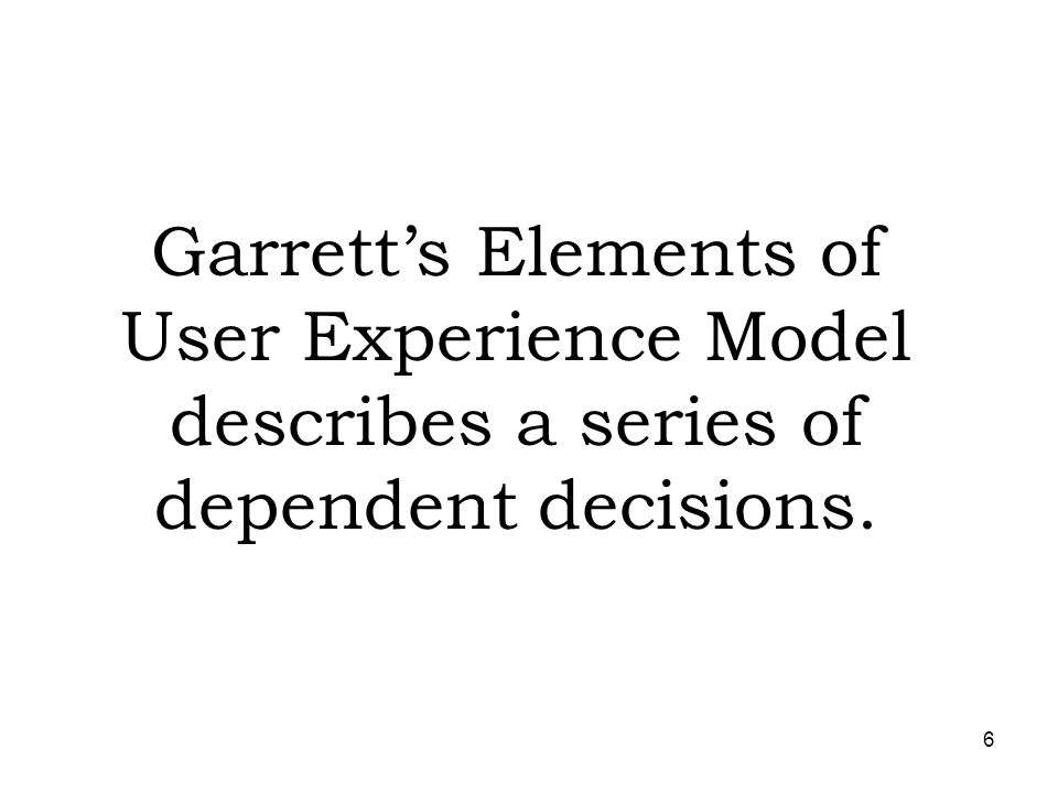Garrett's Elements of User Experience Model describes a series of dependent decisions.