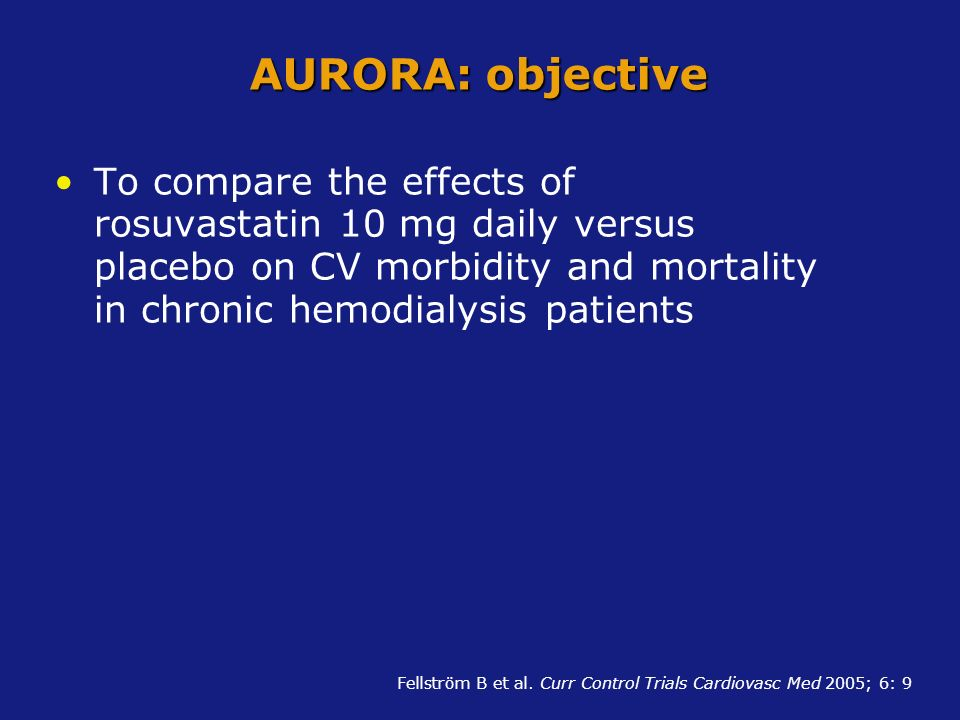 AURORA: objective To compare the effects of rosuvastatin 10 mg daily versus placebo on CV morbidity and mortality in chronic hemodialysis patients.