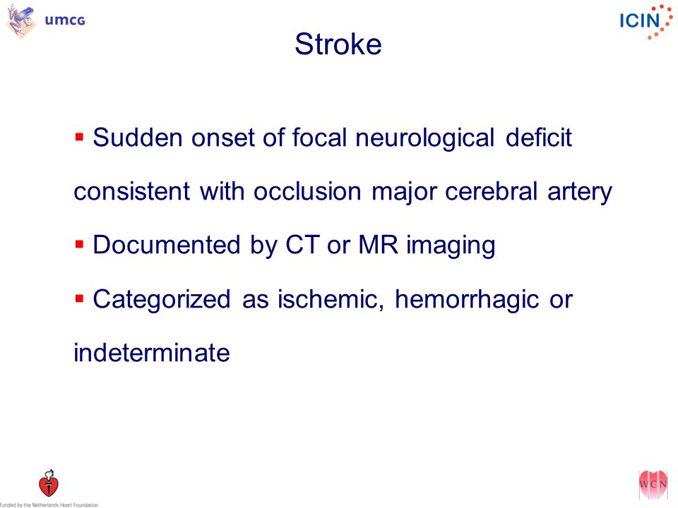 Stroke Sudden onset of focal neurological deficit consistent with occlusion major cerebral artery. Documented by CT or MR imaging.