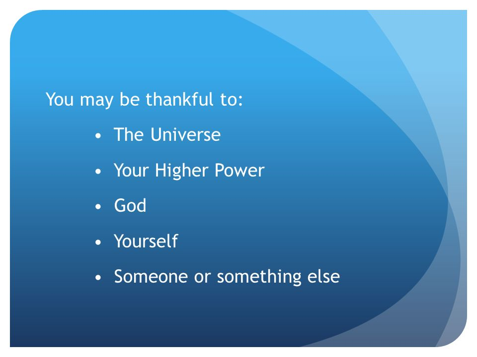 You may be thankful to: • The Universe. • Your Higher Power.