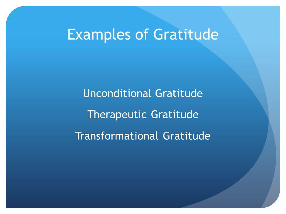 Examples of Gratitude Unconditional Gratitude Therapeutic Gratitude Transformational Gratitude