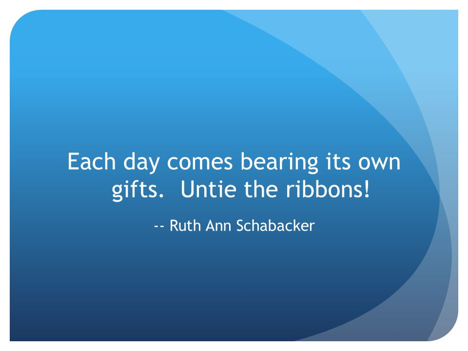 Each day comes bearing its own gifts. Untie the ribbons!