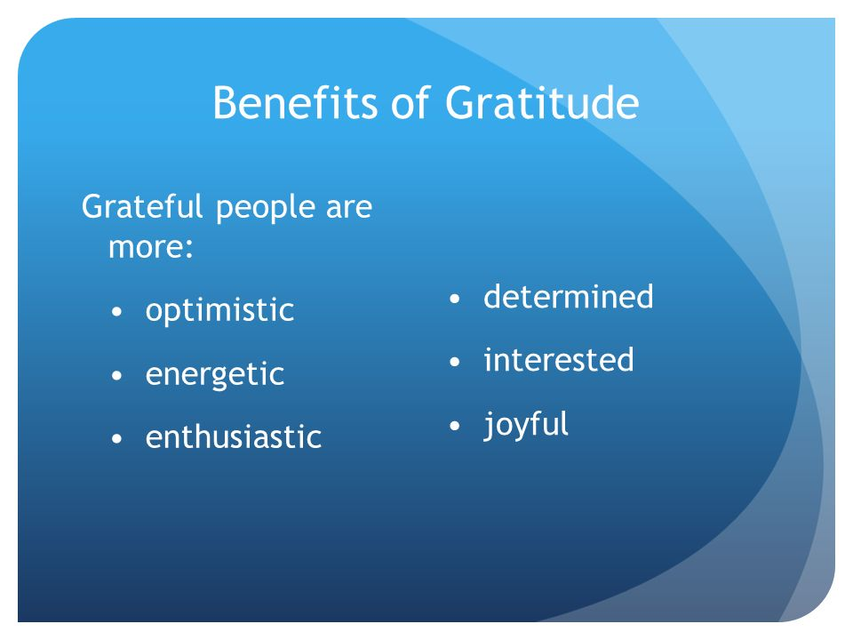 Benefits of Gratitude Grateful people are more: • optimistic • energetic • enthusiastic • determined • interested • joyful