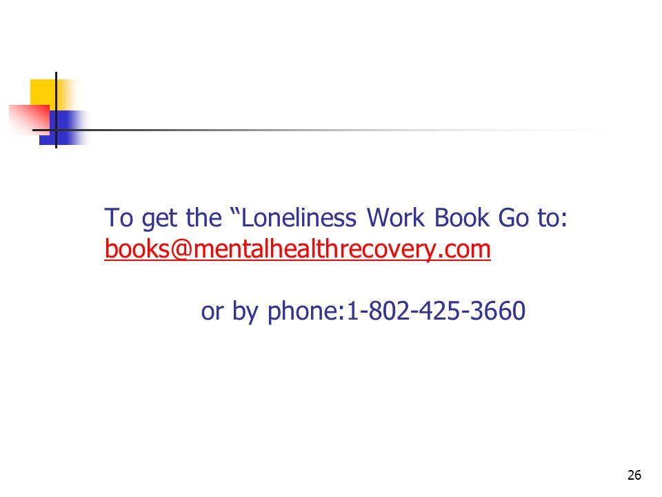 To get the Loneliness Work Book Go to: books@mentalhealthrecovery