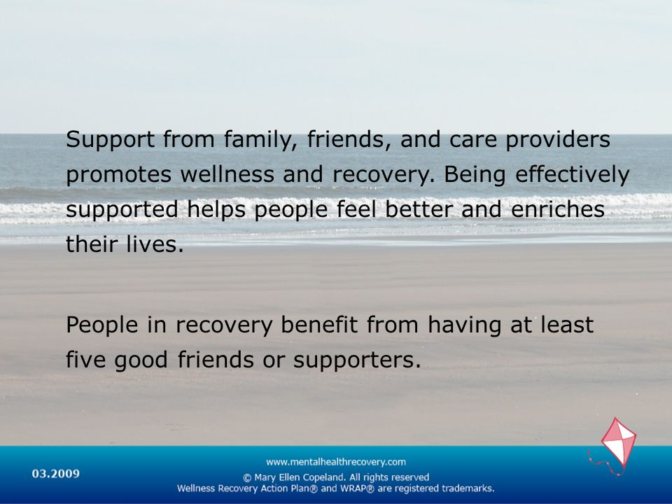 Support from family, friends, and care providers promotes wellness and recovery. Being effectively supported helps people feel better and enriches their lives.