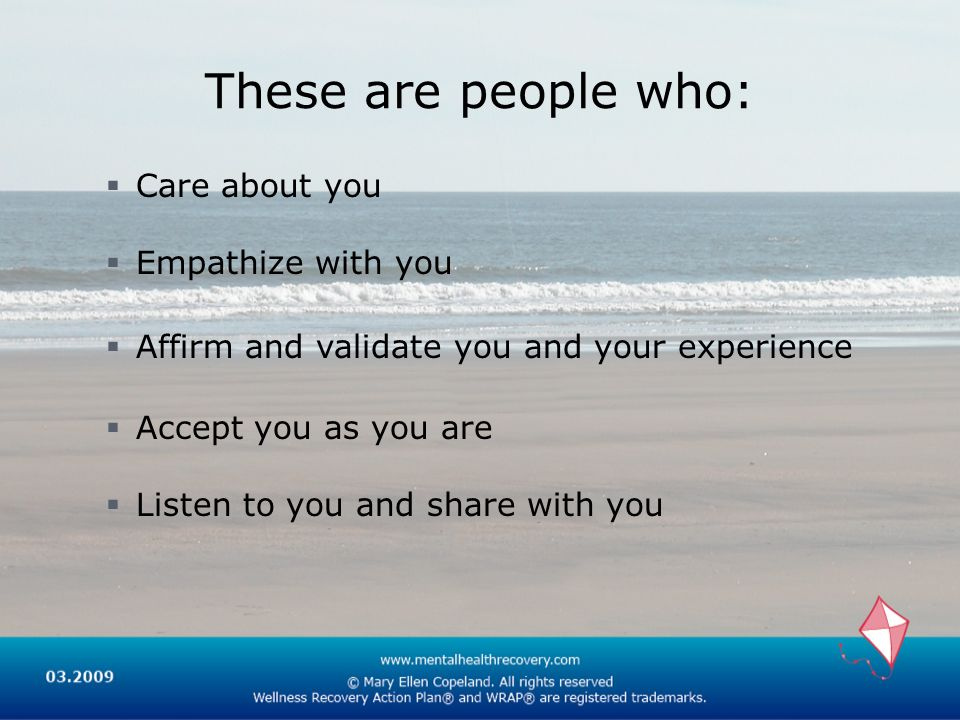 These are people who: Care about you Empathize with you