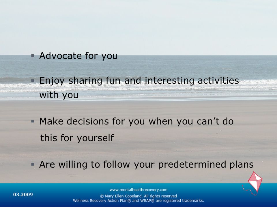 Advocate for you Enjoy sharing fun and interesting activities with you. Make decisions for you when you can't do.