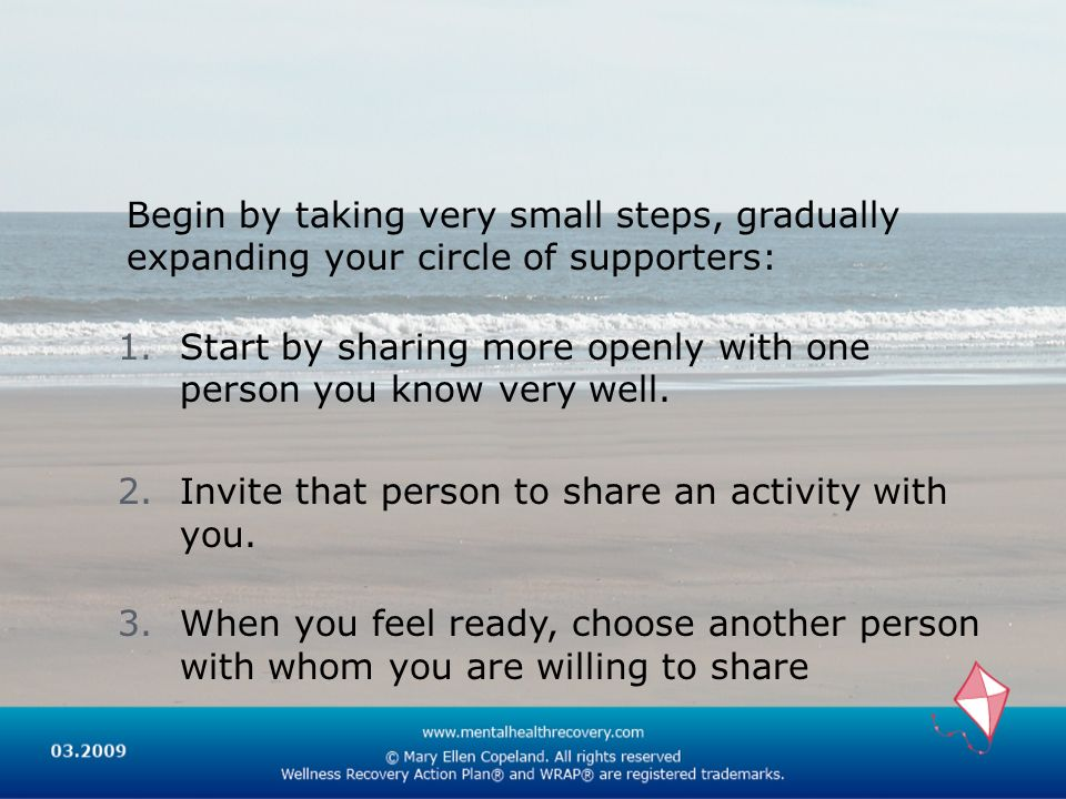 Begin by taking very small steps, gradually expanding your circle of supporters: