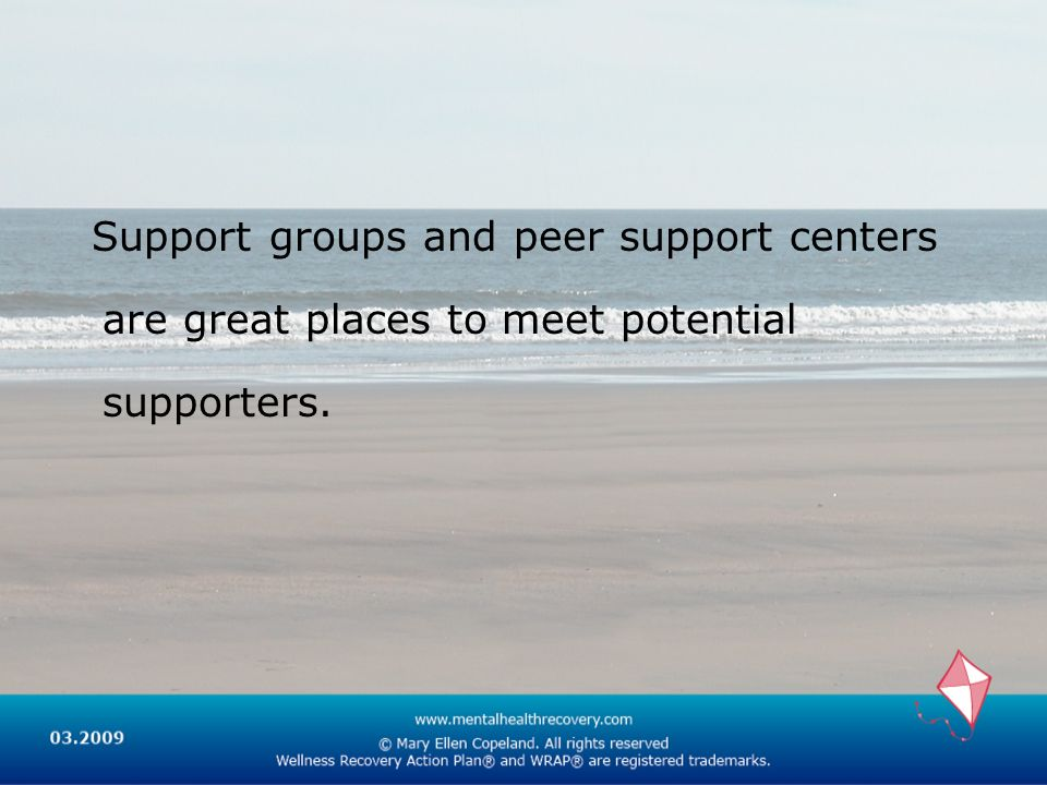 Support groups and peer support centers are great places to meet potential supporters.