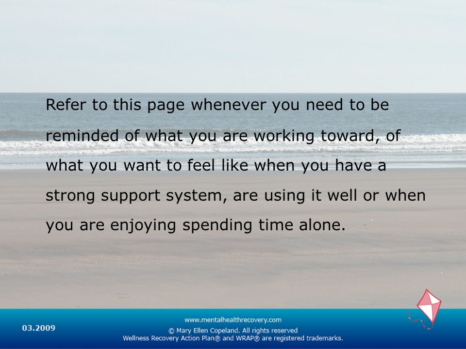 Refer to this page whenever you need to be reminded of what you are working toward, of what you want to feel like when you have a strong support system, are using it well or when you are enjoying spending time alone.