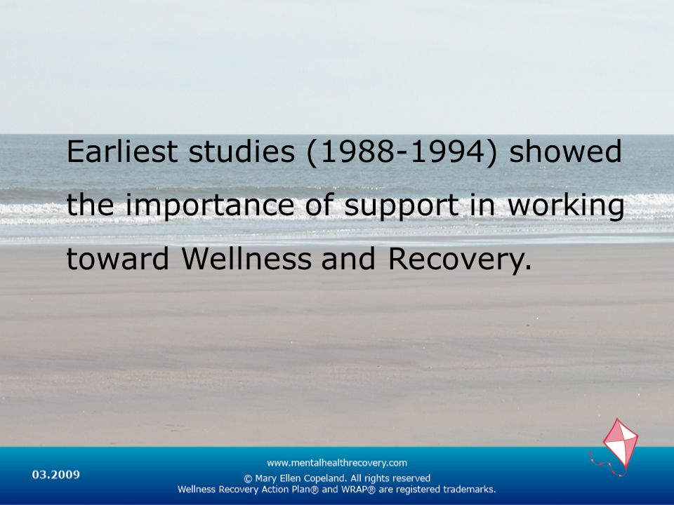 Earliest studies (1988-1994) showed the importance of support in working toward Wellness and Recovery.