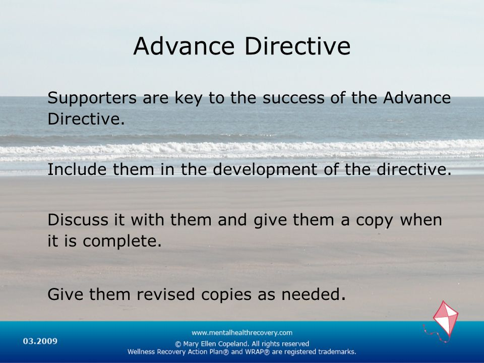 Advance Directive Supporters are key to the success of the Advance Directive. Include them in the development of the directive.