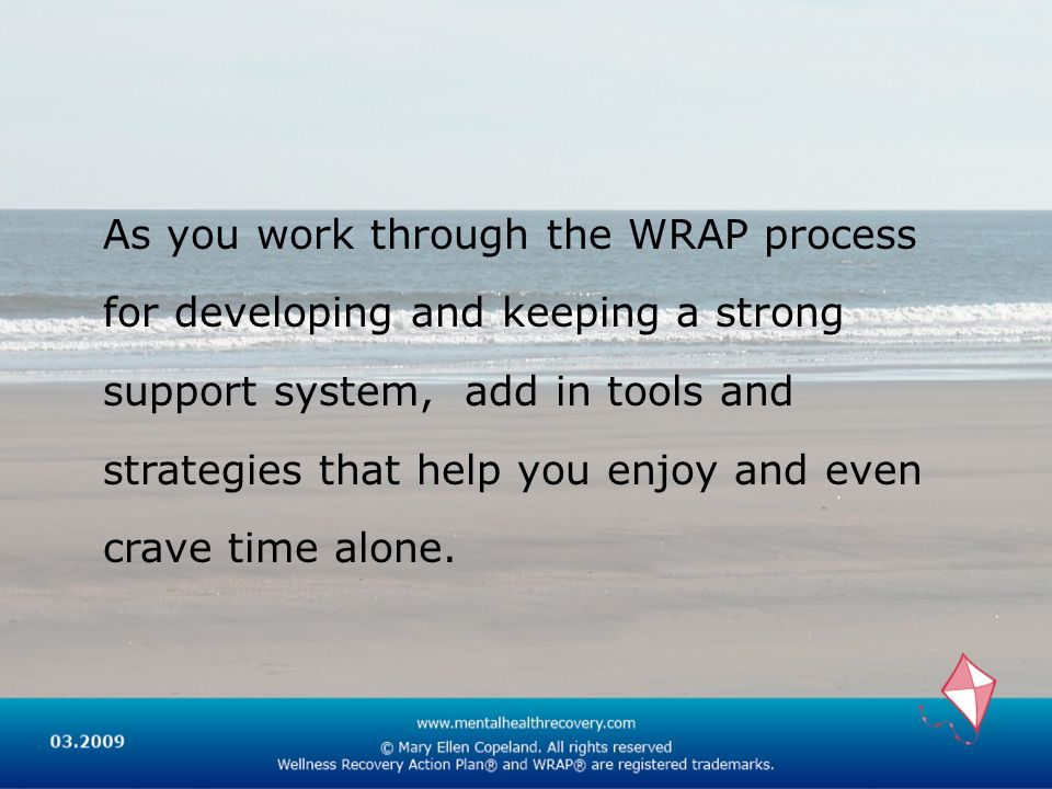 As you work through the WRAP process for developing and keeping a strong support system, add in tools and strategies that help you enjoy and even crave time alone.