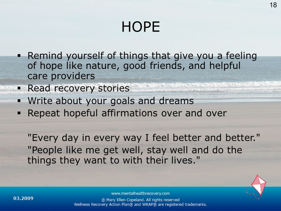 18HOPE. Remind yourself of things that give you a feeling of hope like nature, good friends, and helpful care providers.