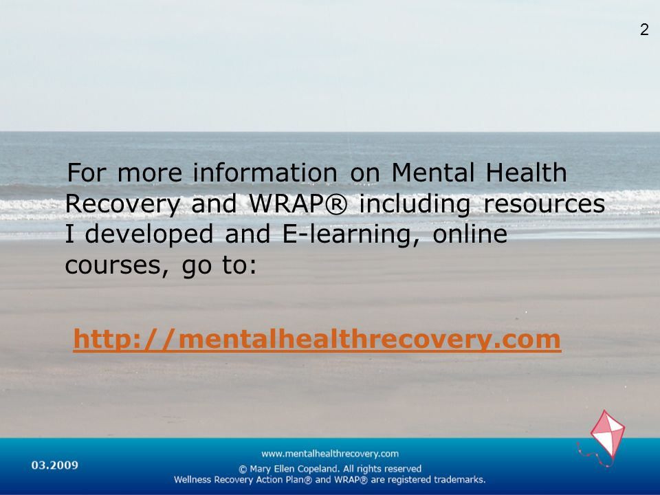 2For more information on Mental Health Recovery and WRAP® including resources I developed and E-learning, online courses, go to: