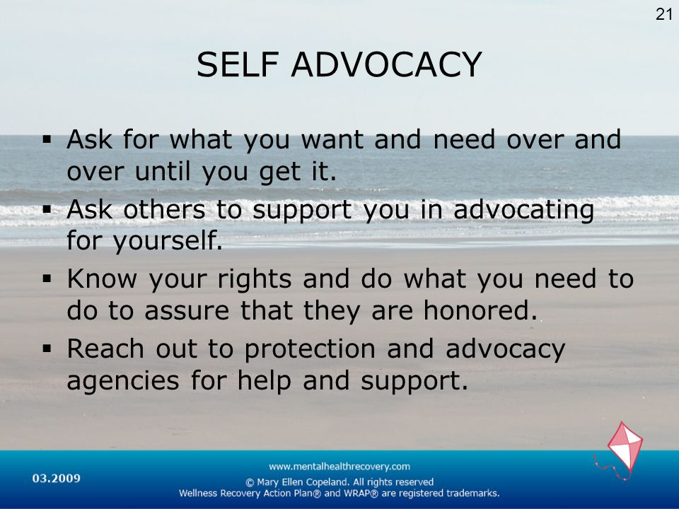 21 SELF ADVOCACY. Ask for what you want and need over and over until you get it. Ask others to support you in advocating for yourself.