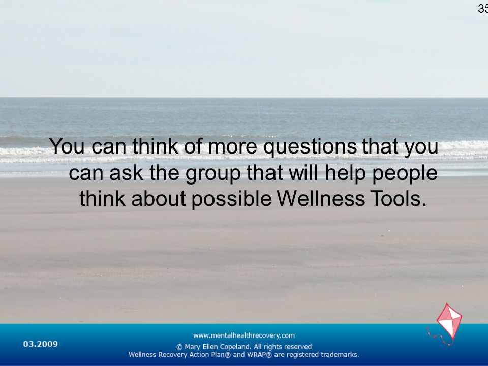 35You can think of more questions that you can ask the group that will help people think about possible Wellness Tools.