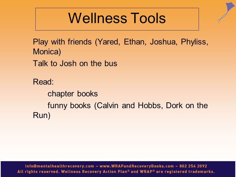 Wellness Tools Play with friends (Yared, Ethan, Joshua, Phyliss, Monica) Talk to Josh on the bus. Read: