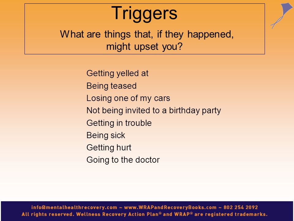 Triggers What are things that, if they happened, might upset you