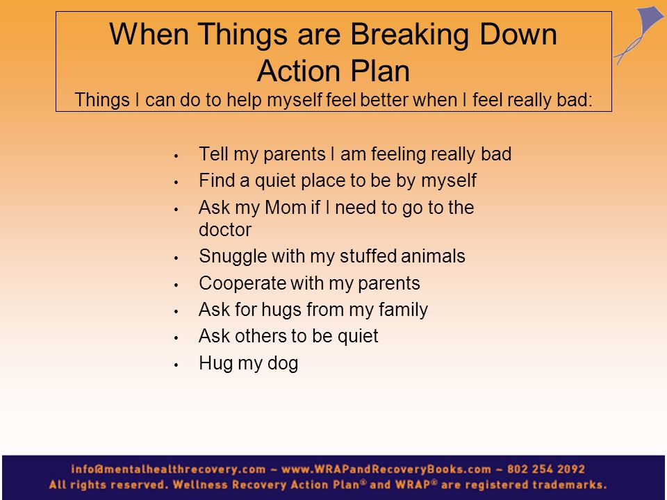 When Things are Breaking Down Action Plan Things I can do to help myself feel better when I feel really bad: