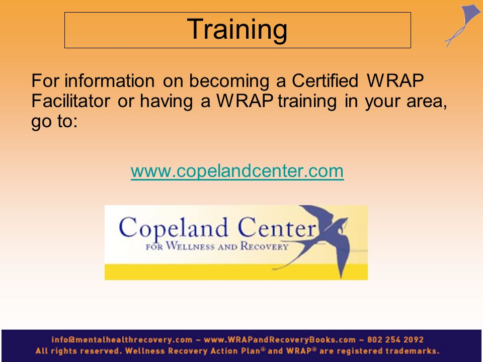 Training For information on becoming a Certified WRAP Facilitator or having a WRAP training in your area, go to: