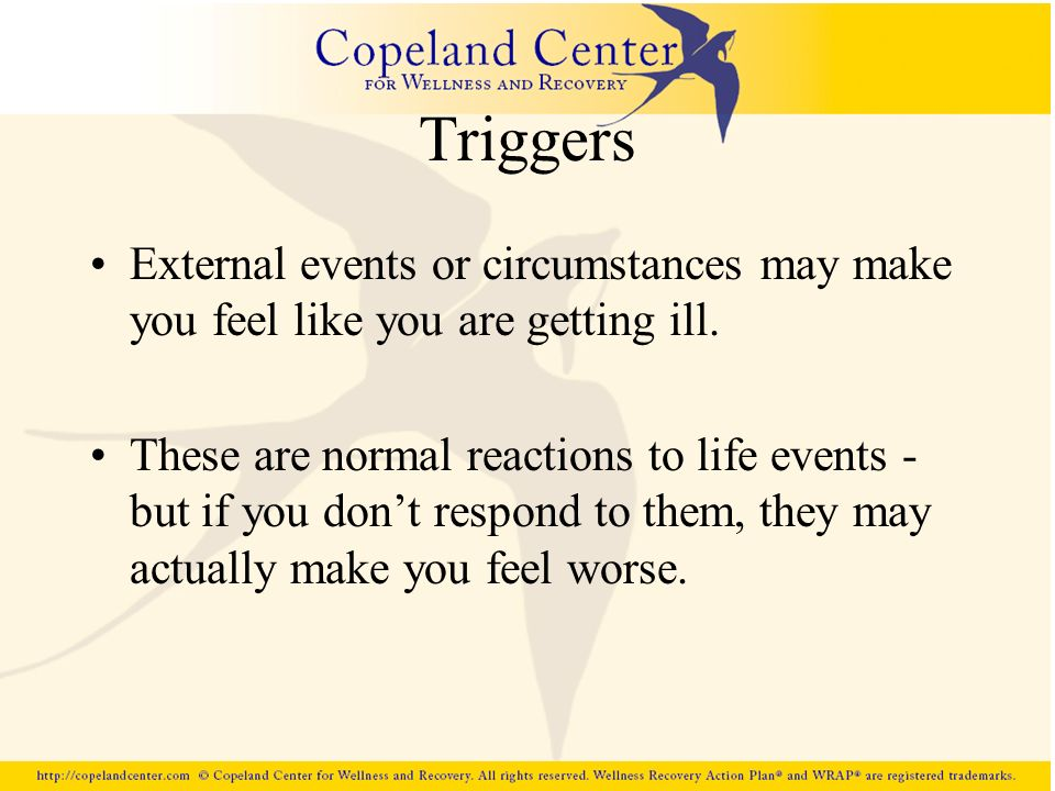 Triggers External events or circumstances may make you feel like you are getting ill.