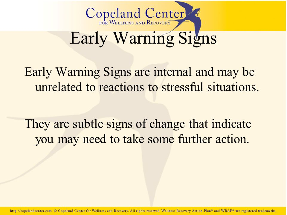Early Warning Signs Early Warning Signs are internal and may be unrelated to reactions to stressful situations.