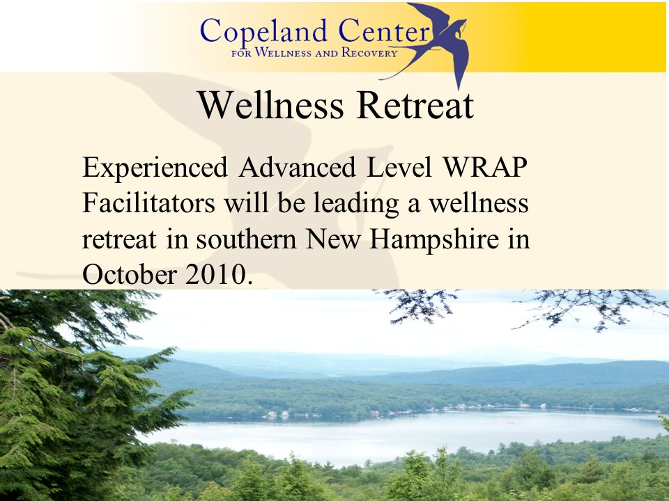 Wellness Retreat Experienced Advanced Level WRAP Facilitators will be leading a wellness retreat in southern New Hampshire in October 2010.