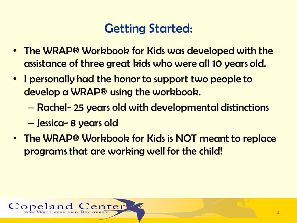 Getting Started: The WRAP® Workbook for Kids was developed with the assistance of three great kids who were all 10 years old.