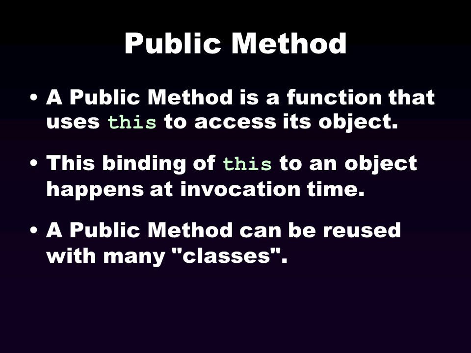 Public Method A Public Method is a function that uses this to access its object. This binding of this to an object happens at invocation time.