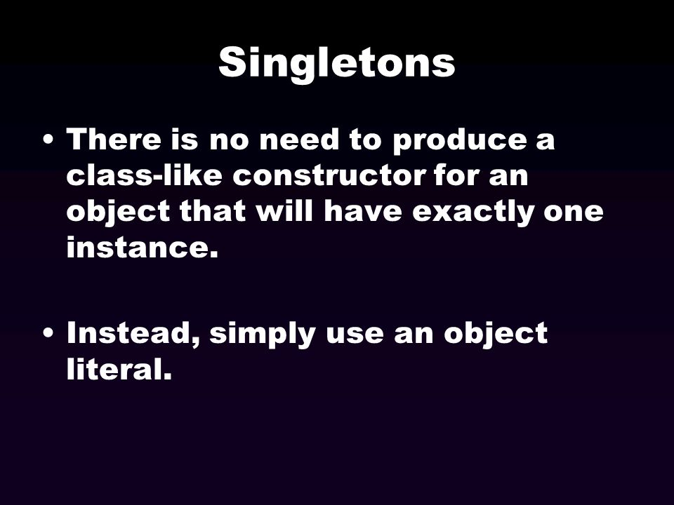 Singletons There is no need to produce a class-like constructor for an object that will have exactly one instance.