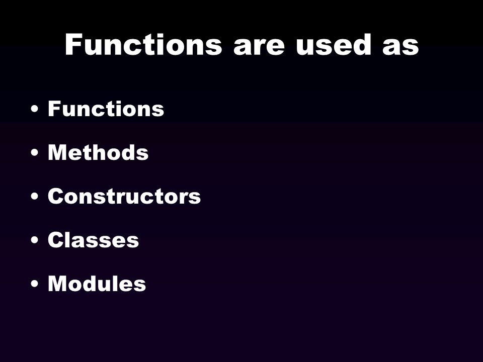 Functions are used as Functions Methods Constructors Classes Modules