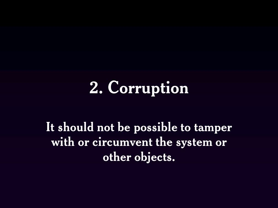 2. Corruption It should not be possible to tamper with or circumvent the system or other objects.