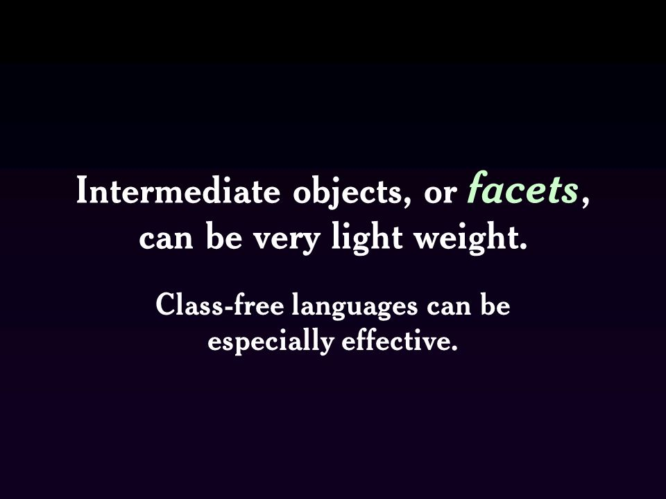 Intermediate objects, or facets, can be very light weight.
