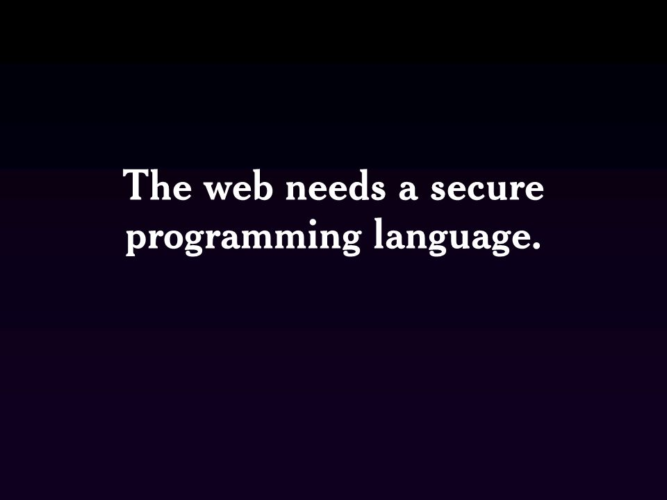 The web needs a secure programming language.