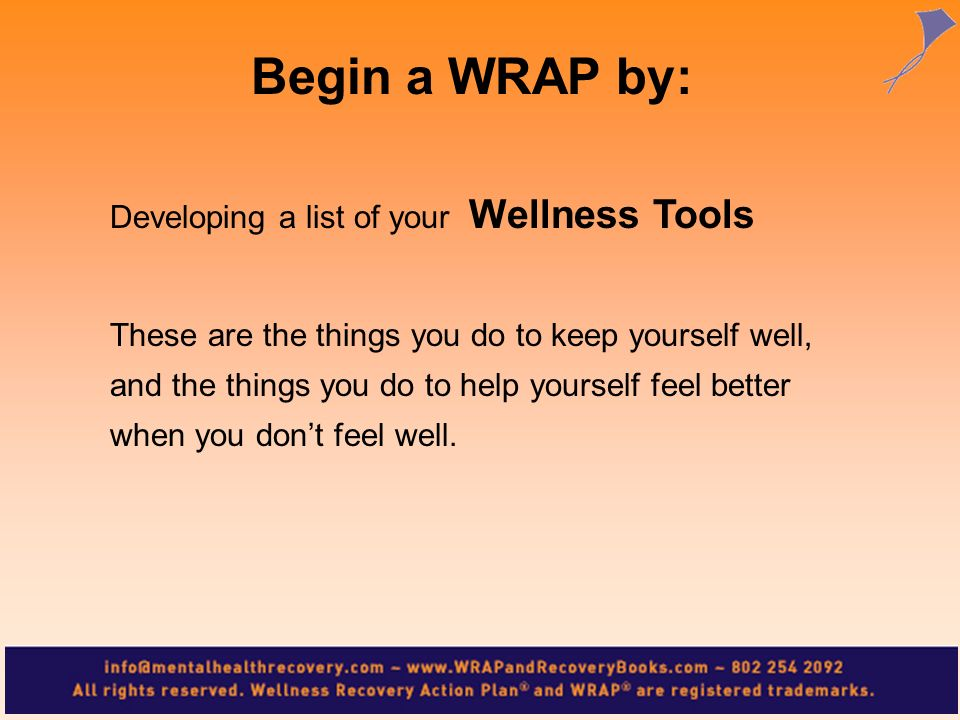 Begin a WRAP by: Developing a list of your Wellness Tools