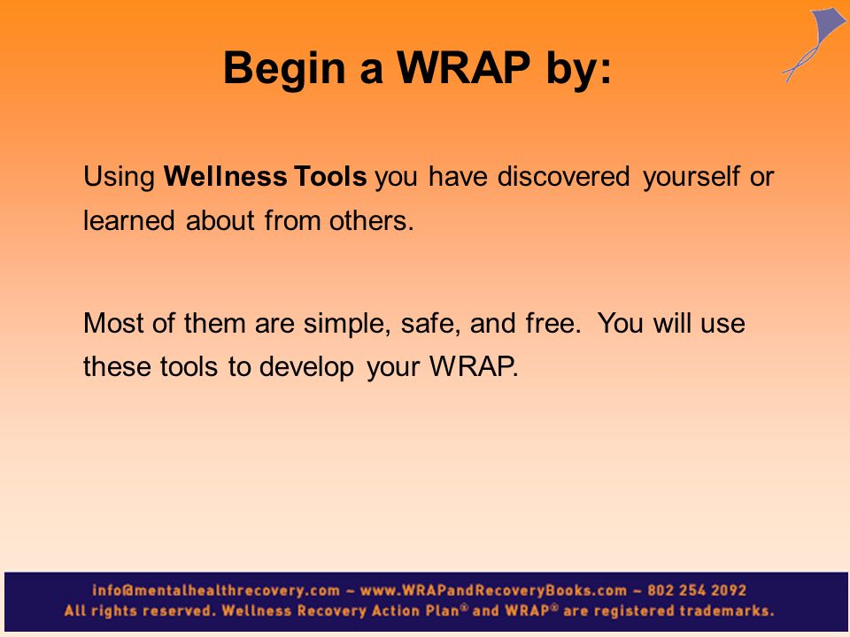 Begin a WRAP by:Using Wellness Tools you have discovered yourself or learned about from others.