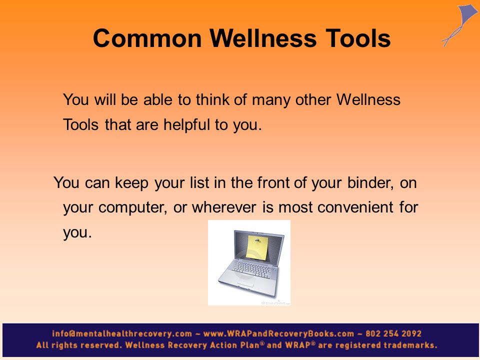 Common Wellness Tools You will be able to think of many other Wellness Tools that are helpful to you.