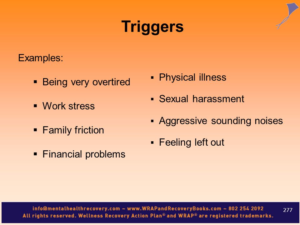 Triggers Examples: Physical illness Being very overtired