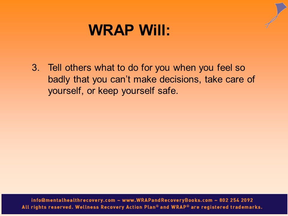 WRAP Will:Tell others what to do for you when you feel so badly that you can't make decisions, take care of yourself, or keep yourself safe.