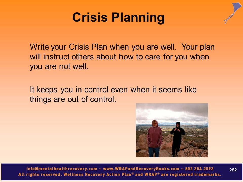 Crisis PlanningWrite your Crisis Plan when you are well. Your plan will instruct others about how to care for you when you are not well.