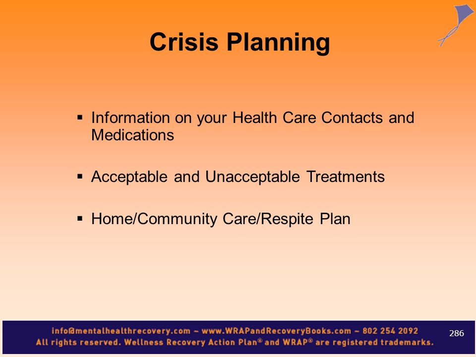Crisis PlanningInformation on your Health Care Contacts and Medications. Acceptable and Unacceptable Treatments.