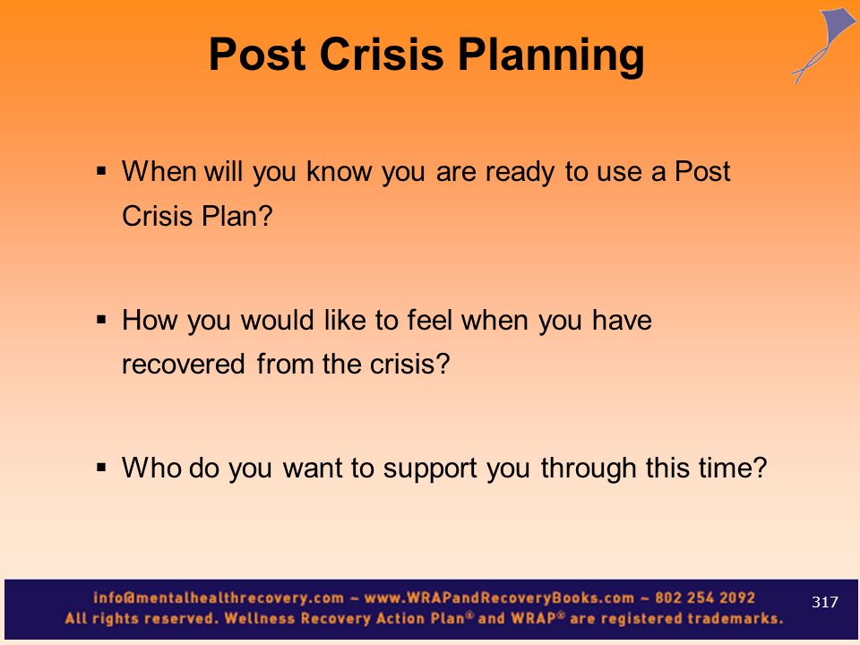 Post Crisis Planning When will you know you are ready to use a Post Crisis Plan How you would like to feel when you have recovered from the crisis
