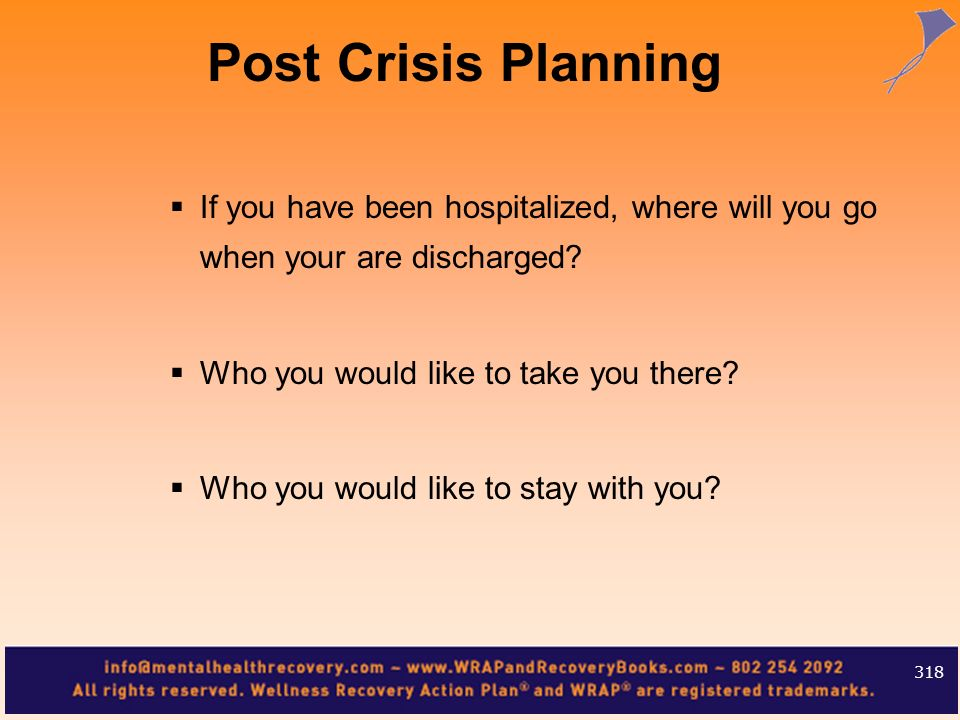 Post Crisis Planning If you have been hospitalized, where will you go when your are discharged Who you would like to take you there