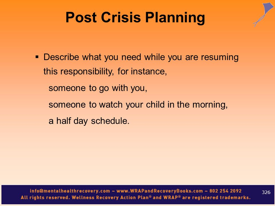 Post Crisis Planning Describe what you need while you are resuming this responsibility, for instance,