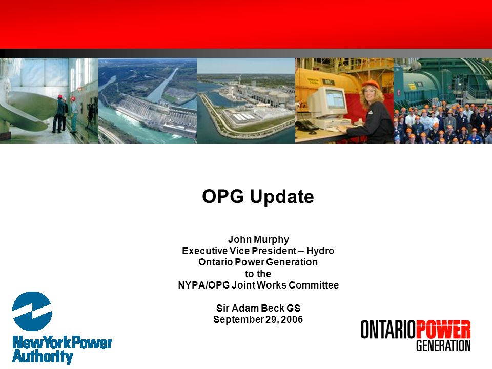 OPG Update John Murphy Executive Vice President -- Hydro Ontario Power Generation to the NYPA/OPG Joint Works Committee Sir Adam Beck GS September 29, 2006