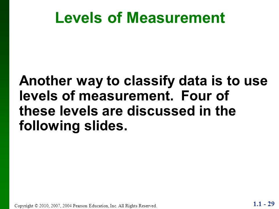 Levels of Measurement Another way to classify data is to use levels of measurement. Four of these levels are discussed in the following slides.