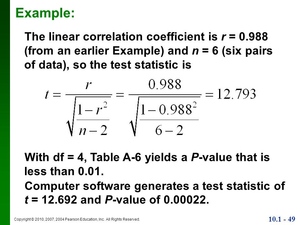 Example: The linear correlation coefficient is r = 0.988 (from an earlier Example) and n = 6 (six pairs of data), so the test statistic is.